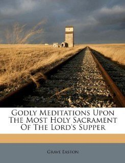 Godly Meditations Upon The Most Holy Sacrament Of The Lords Supper