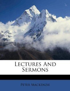 Lectures And Sermons: Peter Mackenzie: 9781175085870:
