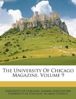 The University Of Chicago Magazine, Volume 9: University of Chicago