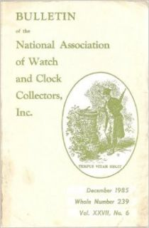 BULLETIN OF THE NATIONAL ASSOCIATION OF WATCH AND CLOCK COLLECTORS, INC. December, 1985. Whole Number 239. Volume XXVII, No. 6 (South Bend Watches. Clocks of North Italy. A Tale of Two Ohio Tower Clocks. The Clock Repair Primer, Part 6.): Terence M. Casey:
