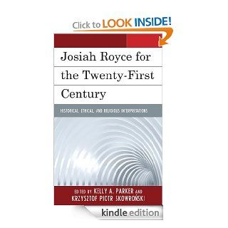 Josiah Royce for the Twenty first Century: Historical, Ethical, and Religious Interpretations eBook: Kelly Parker, Krzysztof Skowronski, Zbigniew Ambrozewicz, Marc M. Anderson, Randall E. Auxier, Thomas O. Buford, Gary L. Cesarz, Rossella Fabbrichesi, Matt