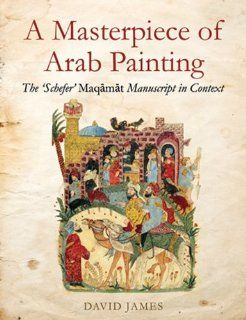 "A Masterpiece of Arab Painting: The ""Schefer"" Maqamat Manuscript in Context: James David: 9781907318085: Books"