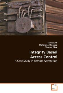 Integrity Based Access Control: A Case Study in Remote Attestation (9783639106619): Tamleek Ali, Mohammad Nauman, Masoom Alam: Books