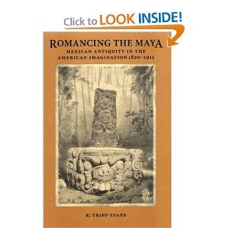 Romancing the Maya: Mexican Antiquity in the American Imagination, 1820 1915: R. Tripp Evans: 9780292702479: Books