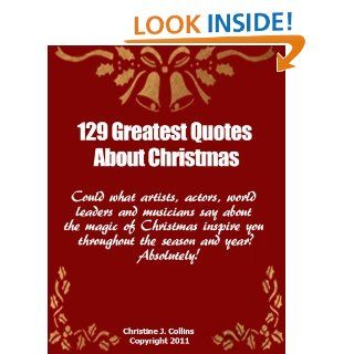 Christmas Quotes: 129 Greatest Thoughts and Sayings About Christmas (Life Quotes Collection) eBook: Christine J. Collins: Kindle Store