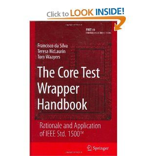 The Core Test Wrapper Handbook Rationale and Application of IEEE Std. 1500(TM) (Frontiers in Electronic Testing) Francisco da Silva, Teresa McLaurin, Tom Waayers 9780387307510 Books
