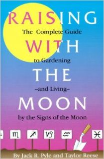 Raising with the Moon: The Complete Guide to Gardening and Living by the Signs of the Moon: Jack Pyle, Taylor Reese, Dot Jackson: 9781878086181: Books