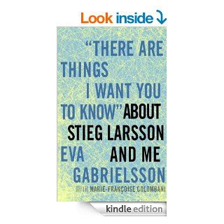 """There Are Things I Want You to Know"" about Stieg Larsson and Me eBook: Eva Gabrielsson, Linda Coverdale, Marie Francoise Colombani: Kindle Store"