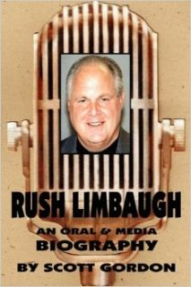 Rush Limbaugh: An Oral & Media Biography: Scott Gordon: 9780980056136: Books