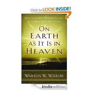 On Earth as It Is in Heaven: How the Lord's Prayer Teaches Us to Pray More Effectively eBook: Warren W. Wiersbe: Kindle Store