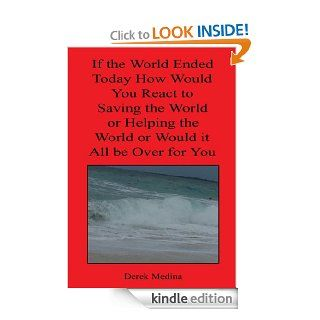 If the World Ended Today How Would You React to Saving the World or Helping the World or Would it All be Over for You eBook Derek Medina Kindle Store