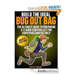 Build the Ideal Bug Out Bag: The Ultimate Guide to Preparing a 72 Hour Survival Kit  for Surviving Comfortably eBook: Patty Hahne: Kindle Store