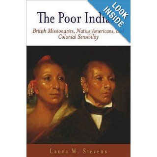 The Poor Indians British Missionaries, Native Americans, and Colonial Sensibility (Early American Studies) Laura M. Stevens 9780812238129 Books