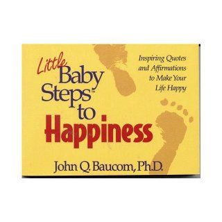 Little Baby Steps to Happiness: Inspiring Quotes and Affirmations to Make Your Life Happy: John Q. Bau 9780914984870: Books