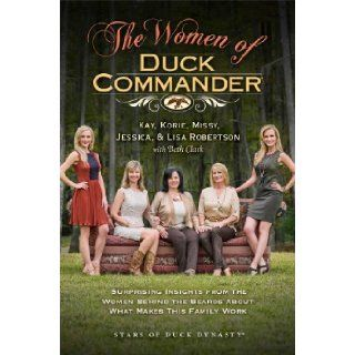 The Women of Duck Commander: Surprising Insights from the Women Behind the Beards About What Makes This Family Work: Kay Robertson, Korie Robertson, Missy Robertson, Jessica Robertson, Lisa Robertson, Beth Clark: 9781476763309: Books