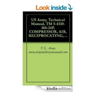 US Army, Technical Manual, TM 5 4310 368 24P, COMPRESSOR, AIR, RECIPROCATING, GASOLINE ENGINE DRIVEN 3500 PSI, 15 SCFM, WHEEL MTD, (BAUER MODEL KA 15 03 P), (NSN 4310 01 087 4317) eBook U.S. Army www.armymilitarymanuals Kindle Store