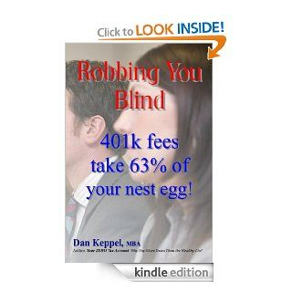 Robbing You Blind: 401k fees take 63% of your nest egg! eBook: Dan Keppel: Kindle Store