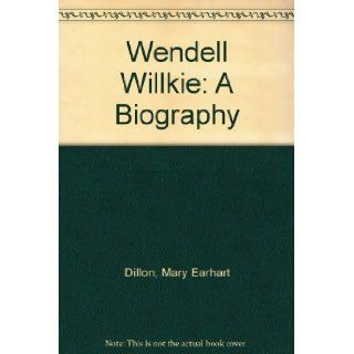 Wendell Willkie: A Biography: Mary Earhart Dillon: Books